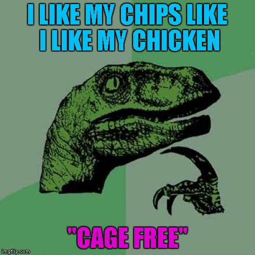 "Philosoraptor Meme | I LIKE MY CHIPS LIKE I LIKE MY CHICKEN ""CAGE FREE"" 