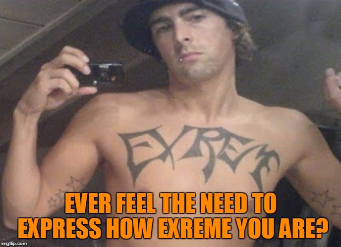 Do you even spellcheck bro?  | EVER FEEL THE NEED TO EXPRESS HOW EXREME YOU ARE? | image tagged in memes,theme week,tattoo week,exreme,tattoos don't have spellcheck,do you even read bro | made w/ Imgflip meme maker