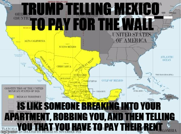 #colonialism#genocide#wall#trump | TRUMP TELLING MEXICO TO PAY FOR THE WALL IS LIKE SOMEONE BREAKING INTO YOUR APARTMENT, ROBBING YOU, AND THEN TELLING YOU THAT YOU HAVE TO PA | image tagged in colonialism,trump wall | made w/ Imgflip meme maker