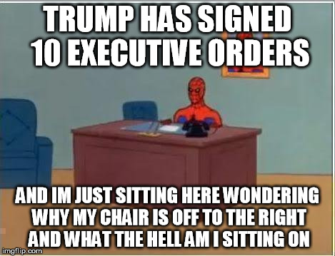 Spiderman Computer Desk |  TRUMP HAS SIGNED 10 EXECUTIVE ORDERS; AND IM JUST SITTING HERE WONDERING WHY MY CHAIR IS OFF TO THE RIGHT AND WHAT THE HELL AM I SITTING ON | image tagged in memes,spiderman computer desk,spiderman | made w/ Imgflip meme maker