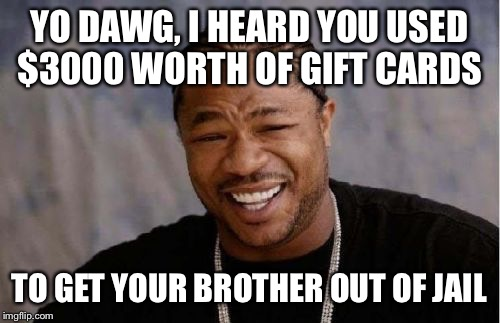 Please, if you get a call from law enforcement that your brother is in jail... check his bedroom first | YO DAWG, I HEARD YOU USED $3000 WORTH OF GIFT CARDS TO GET YOUR BROTHER OUT OF JAIL | image tagged in memes,yo dawg heard you,scammers,do you read tags,coolermommy20,low profile | made w/ Imgflip meme maker