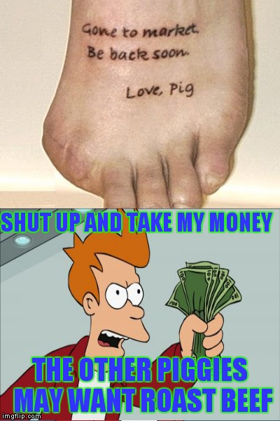 WE WE WE WE All the way home. (You have to love this guys sense of humor!) #worsttattooeverweek | SHUT UP AND TAKE MY MONEY THE OTHER PIGGIES MAY WANT ROAST BEEF | image tagged in worst tattoo ever week,shut up and take my money fry,the three little pigs | made w/ Imgflip meme maker
