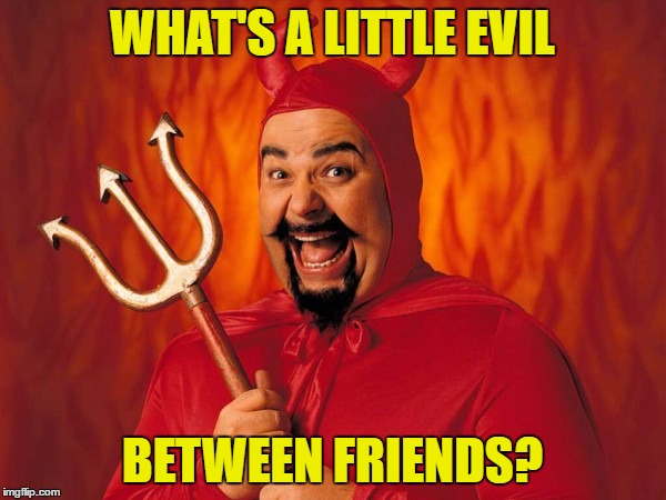 WHAT'S A LITTLE EVIL BETWEEN FRIENDS? | made w/ Imgflip meme maker