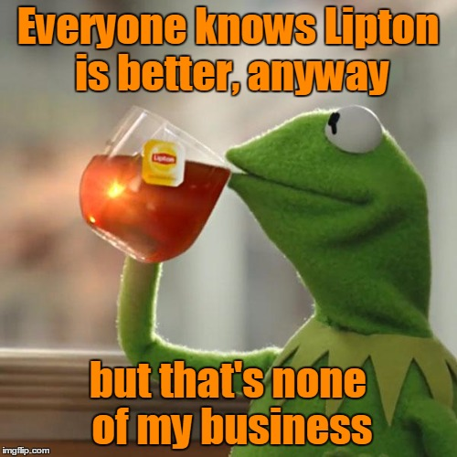 But Thats None Of My Business Meme | Everyone knows Lipton is better, anyway but that's none of my business | image tagged in memes,but thats none of my business,kermit the frog | made w/ Imgflip meme maker