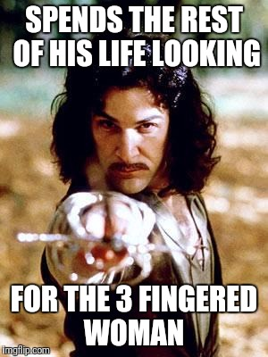 SPENDS THE REST OF HIS LIFE LOOKING FOR THE 3 FINGERED WOMAN | made w/ Imgflip meme maker