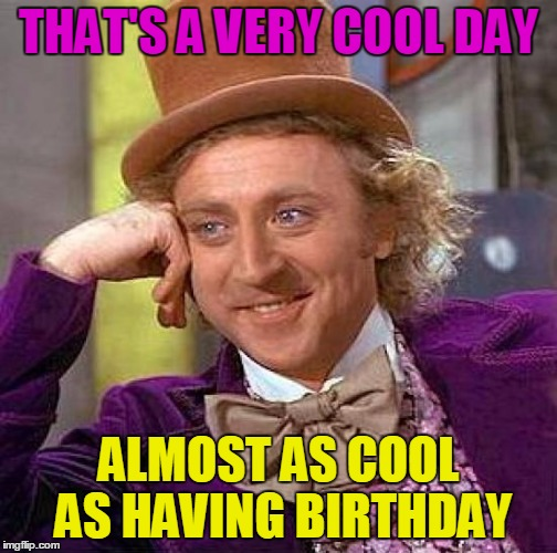 Creepy Condescending Wonka Meme | THAT'S A VERY COOL DAY ALMOST AS COOL AS HAVING BIRTHDAY | image tagged in memes,creepy condescending wonka | made w/ Imgflip meme maker