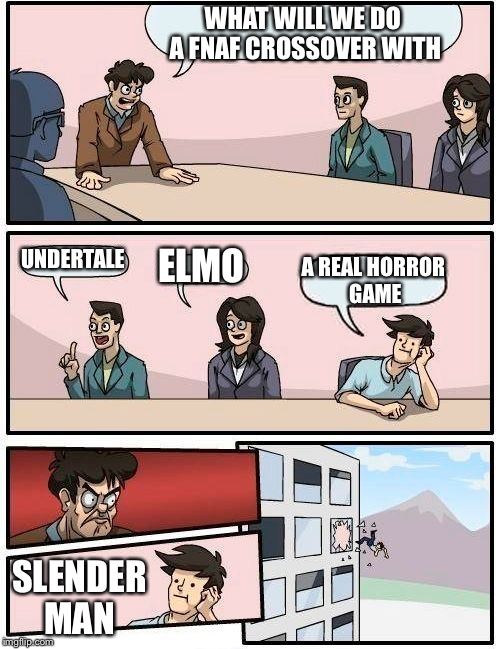 Boardroom Meeting Suggestion Meme | WHAT WILL WE DO A FNAF CROSSOVER WITH UNDERTALE ELMO A REAL HORROR GAME SLENDER MAN | image tagged in memes,boardroom meeting suggestion | made w/ Imgflip meme maker