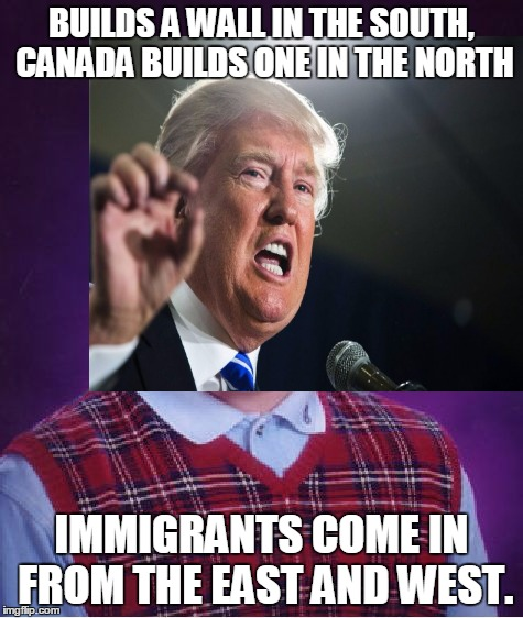 BUILDS A WALL IN THE SOUTH, CANADA BUILDS ONE IN THE NORTH IMMIGRANTS COME IN FROM THE EAST AND WEST. | made w/ Imgflip meme maker
