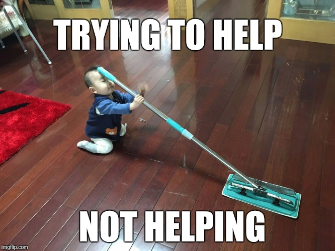Trying to help not helping | TRYING TO HELP NOT HELPING | image tagged in kid,mop,cleaning,chores,helping,fail | made w/ Imgflip meme maker