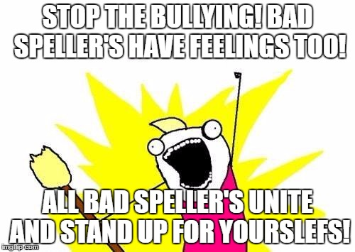 X All The Y Meme | STOP THE BULLYING! BAD SPELLER'S HAVE FEELINGS TOO! ALL BAD SPELLER'S UNITE AND STAND UP FOR YOURSLEFS! | image tagged in memes,x all the y | made w/ Imgflip meme maker