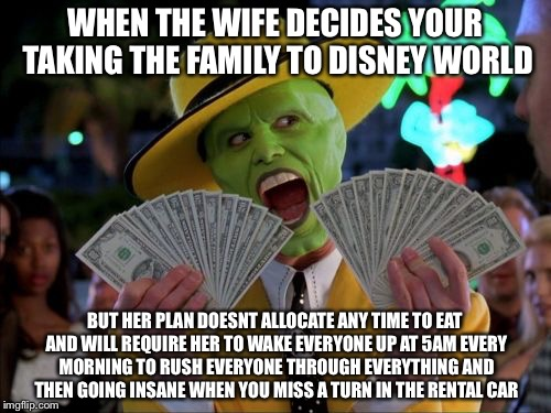 That Face You Make When You Must Take Matters in Your Own Hands | WHEN THE WIFE DECIDES YOUR TAKING THE FAMILY TO DISNEY WORLD BUT HER PLAN DOESNT ALLOCATE ANY TIME TO EAT AND WILL REQUIRE HER TO WAKE EVERY | image tagged in memes,money money,disney world | made w/ Imgflip meme maker