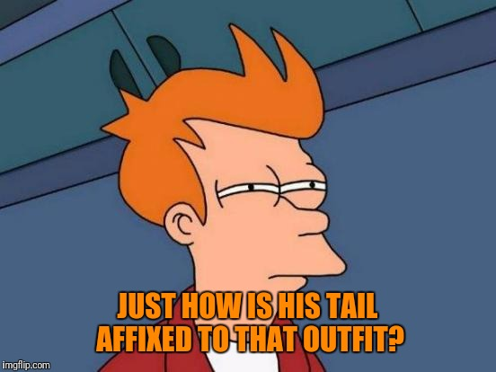 Futurama Fry Meme | JUST HOW IS HIS TAIL AFFIXED TO THAT OUTFIT? | image tagged in memes,futurama fry | made w/ Imgflip meme maker