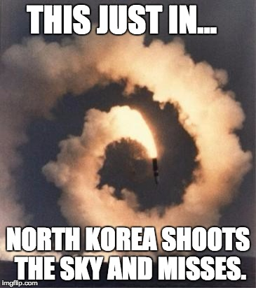 Rocket fail | THIS JUST IN... NORTH KOREA SHOOTS THE SKY AND MISSES. | image tagged in rocket fail | made w/ Imgflip meme maker