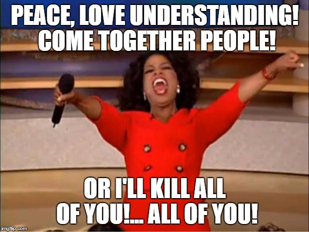 Oprah You Get A Meme | PEACE, LOVE UNDERSTANDING! COME TOGETHER PEOPLE! OR I'LL KILL ALL OF YOU!... ALL OF YOU! | image tagged in memes,oprah you get a | made w/ Imgflip meme maker