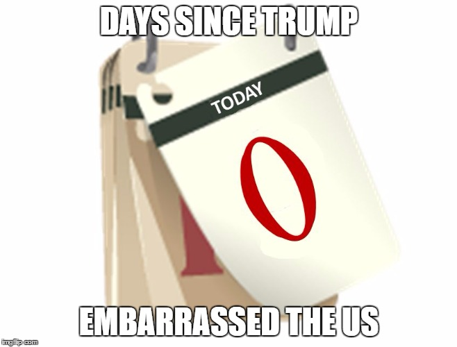 Zero Days | DAYS SINCE TRUMP EMBARRASSED THE US | image tagged in zero days | made w/ Imgflip meme maker