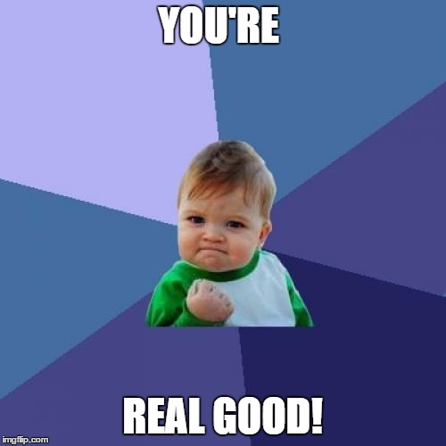 Success Kid Meme | YOU'RE REAL GOOD! | image tagged in memes,success kid | made w/ Imgflip meme maker