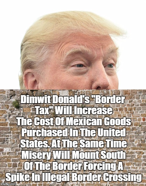 "Dimwit Donald's ""Border Tax"" Will Increase The Cost Of Mexican Goods Purchased In The United States. At The Same Time Misery Will Mount Sout 