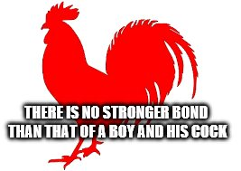THERE IS NO STRONGER BOND THAN THAT OF A BOY AND HIS COCK | made w/ Imgflip meme maker