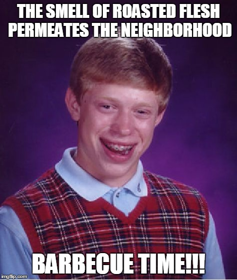 Bad Luck Brian Meme | THE SMELL OF ROASTED FLESH PERMEATES THE NEIGHBORHOOD BARBECUE TIME!!! | image tagged in memes,bad luck brian | made w/ Imgflip meme maker
