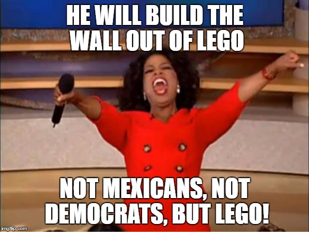 Oprah You Get A Meme | HE WILL BUILD THE WALL OUT OF LEGO NOT MEXICANS, NOT DEMOCRATS, BUT LEGO! | image tagged in memes,oprah you get a | made w/ Imgflip meme maker
