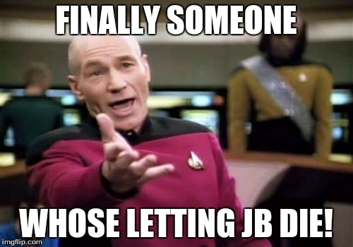 Picard Wtf Meme | FINALLY SOMEONE WHOSE LETTING JB DIE! | image tagged in memes,picard wtf | made w/ Imgflip meme maker