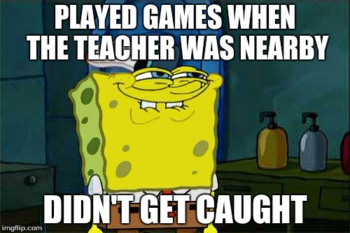 Every kid ever | PLAYED GAMES WHEN THE TEACHER WAS NEARBY DIDN'T GET CAUGHT | image tagged in memes,dont you squidward,games,rekt,spongebob | made w/ Imgflip meme maker