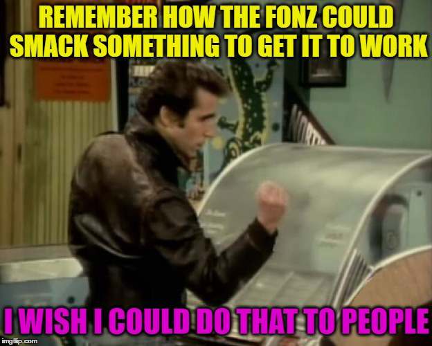 The Fonz gets it to work! | REMEMBER HOW THE FONZ COULD SMACK SOMETHING TO GET IT TO WORK I WISH I COULD DO THAT TO PEOPLE | image tagged in memes,funny,happy days,the fonz,fonzie,tv show | made w/ Imgflip meme maker