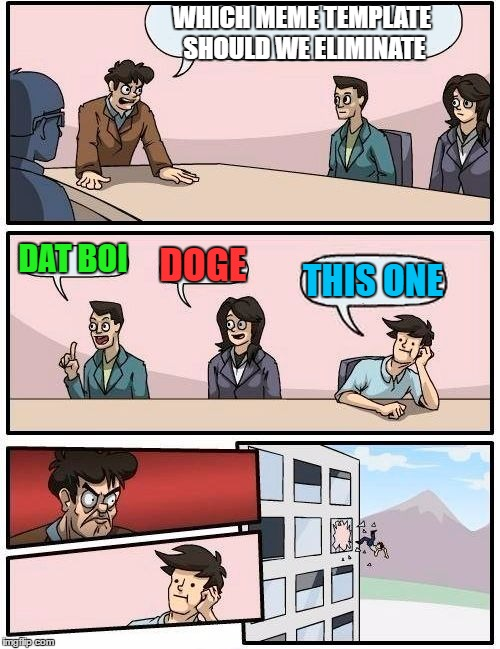 Boardroom Meeting Suggestion Meme | WHICH MEME TEMPLATE SHOULD WE ELIMINATE DAT BOI DOGE THIS ONE | image tagged in memes,boardroom meeting suggestion | made w/ Imgflip meme maker
