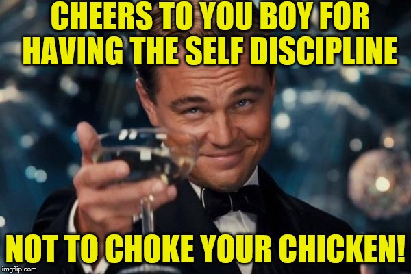 Leonardo Dicaprio Cheers Meme | CHEERS TO YOU BOY FOR HAVING THE SELF DISCIPLINE NOT TO CHOKE YOUR CHICKEN! | image tagged in memes,leonardo dicaprio cheers | made w/ Imgflip meme maker
