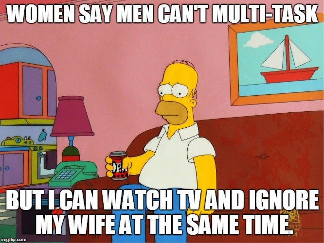 WOMEN SAY MEN CAN'T MULTI-TASK BUT I CAN WATCH TV AND IGNORE MY WIFE AT THE SAME TIME. | image tagged in homer simpson,men,women | made w/ Imgflip meme maker