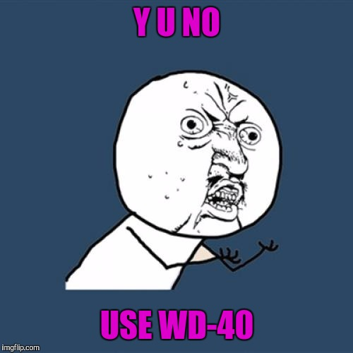 Y U No Meme | Y U NO USE WD-40 | image tagged in memes,y u no | made w/ Imgflip meme maker