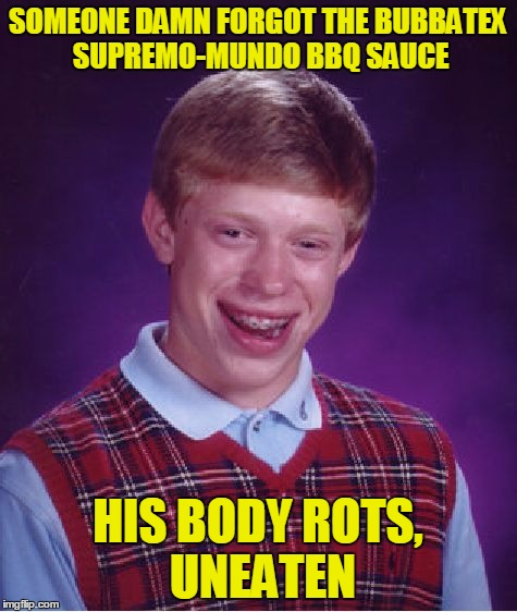 Bad Luck Brian Meme | SOMEONE DAMN FORGOT THE BUBBATEX SUPREMO-MUNDO BBQ SAUCE HIS BODY ROTS, UNEATEN | image tagged in memes,bad luck brian | made w/ Imgflip meme maker