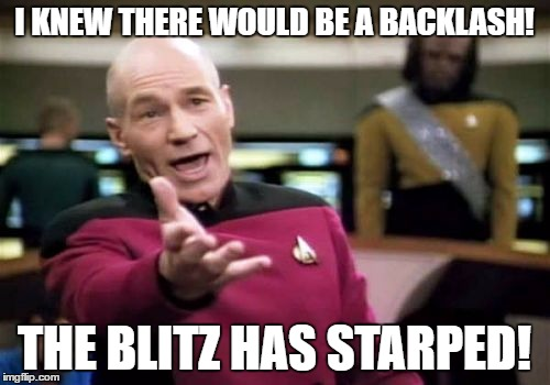 Picard Wtf Meme | I KNEW THERE WOULD BE A BACKLASH! THE BLITZ HAS STARPED! | image tagged in memes,picard wtf | made w/ Imgflip meme maker