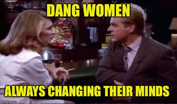 DANG WOMEN ALWAYS CHANGING THEIR MINDS | made w/ Imgflip meme maker