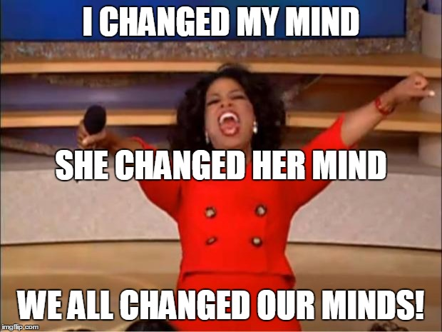 Oprah You Get A Meme | I CHANGED MY MIND WE ALL CHANGED OUR MINDS! SHE CHANGED HER MIND | image tagged in memes,oprah you get a | made w/ Imgflip meme maker