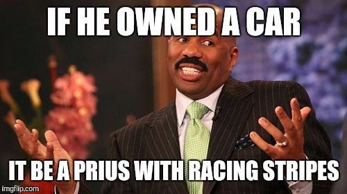 Steve Harvey Meme | IF HE OWNED A CAR IT BE A PRIUS WITH RACING STRIPES | image tagged in memes,steve harvey | made w/ Imgflip meme maker
