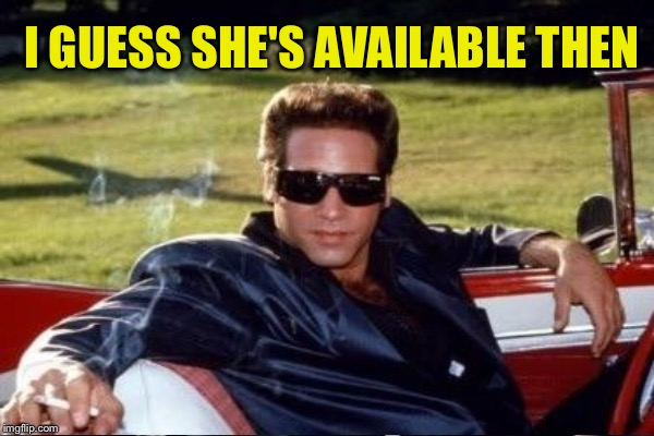 I GUESS SHE'S AVAILABLE THEN | made w/ Imgflip meme maker