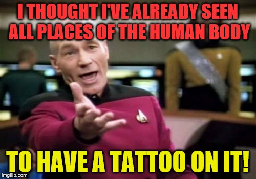 Picard Wtf Meme | I THOUGHT I'VE ALREADY SEEN ALL PLACES OF THE HUMAN BODY TO HAVE A TATTOO ON IT! | image tagged in memes,picard wtf | made w/ Imgflip meme maker
