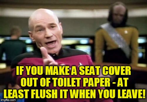 Walked into a stall with T P wrapped around the seat.... grrr | IF YOU MAKE A SEAT COVER OUT OF TOILET PAPER - AT LEAST FLUSH IT WHEN YOU LEAVE! | image tagged in memes,picard wtf | made w/ Imgflip meme maker