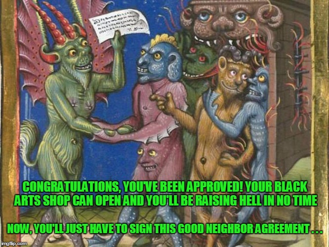 such a nice neighborhood, and the schools are diverse | NOW, YOU'LL JUST HAVE TO SIGN THIS GOOD NEIGHBOR AGREEMENT . . . CONGRATULATIONS, YOU'VE BEEN APPROVED! YOUR BLACK ARTS SHOP CAN OPEN AND YO | image tagged in medieval,medieval memes,medieval musings,memes,historical | made w/ Imgflip meme maker