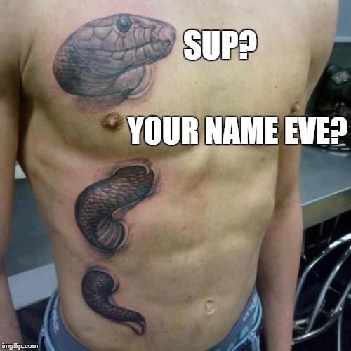 I got an apple for you on tattoo week | SUP? YOUR NAME EVE? | image tagged in tattoo week | made w/ Imgflip meme maker