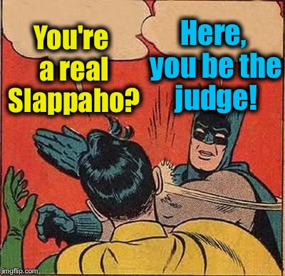 Batman Slapping Robin Meme | You're a real Slappaho? Here, you be the judge! | image tagged in memes,batman slapping robin | made w/ Imgflip meme maker