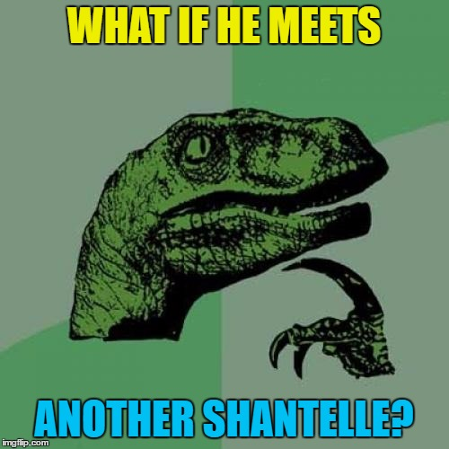 Philosoraptor Meme | WHAT IF HE MEETS ANOTHER SHANTELLE? | image tagged in memes,philosoraptor | made w/ Imgflip meme maker