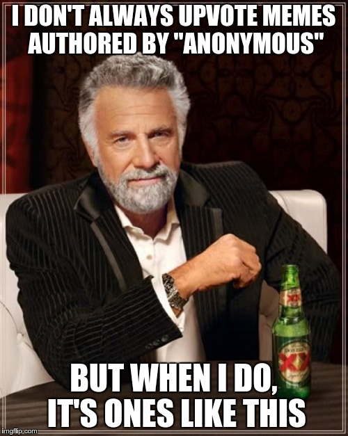 "The Most Interesting Man In The World Meme | I DON'T ALWAYS UPVOTE MEMES AUTHORED BY ""ANONYMOUS"" BUT WHEN I DO, IT'S ONES LIKE THIS 