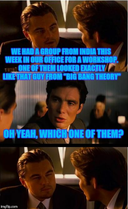 "Inception Meme | WE HAD A GROUP FROM INDIA THIS WEEK IN OUR OFFICE FOR A WORKSHOP. ONE OF THEM LOOKED EXACTLY LIKE THAT GUY FROM ""BIG BANG THEORY"" OH YEAH, W 