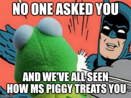 Kermit | NO ONE ASKED YOU AND WE'VE ALL SEEN HOW MS PIGGY TREATS YOU | image tagged in kermit | made w/ Imgflip meme maker