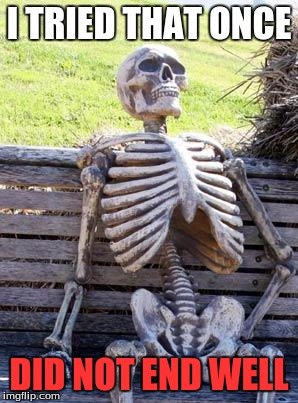 Waiting Skeleton Meme | I TRIED THAT ONCE DID NOT END WELL | image tagged in memes,waiting skeleton | made w/ Imgflip meme maker