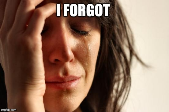 First World Problems Meme | I FORGOT | image tagged in memes,first world problems | made w/ Imgflip meme maker