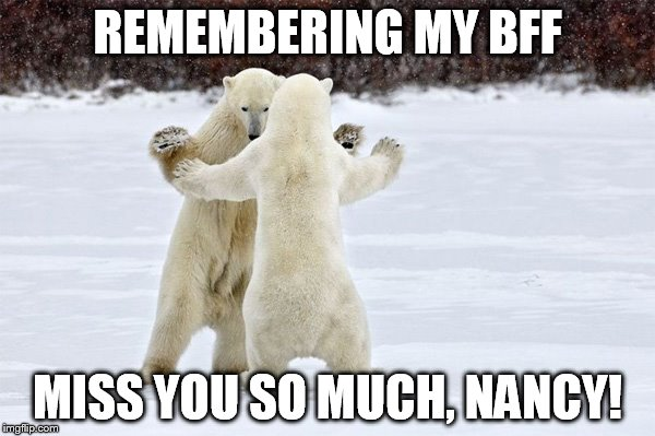 Dancing Bears | REMEMBERING MY BFF MISS YOU SO MUCH, NANCY! | image tagged in dancing bears | made w/ Imgflip meme maker