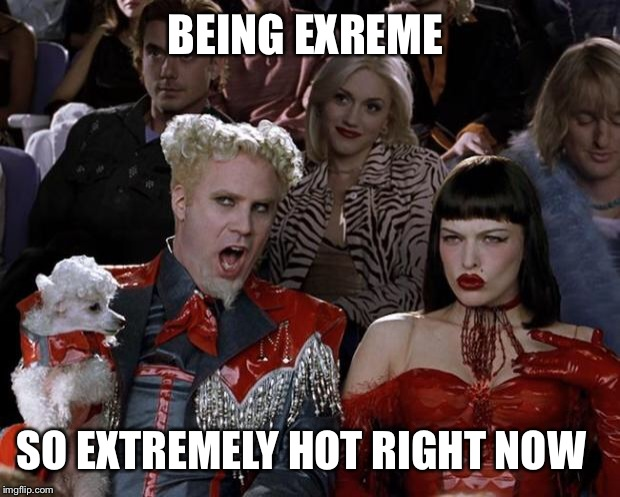 Mugatu So Hot Right Now Meme | BEING EXREME SO EXTREMELY HOT RIGHT NOW | image tagged in memes,mugatu so hot right now | made w/ Imgflip meme maker